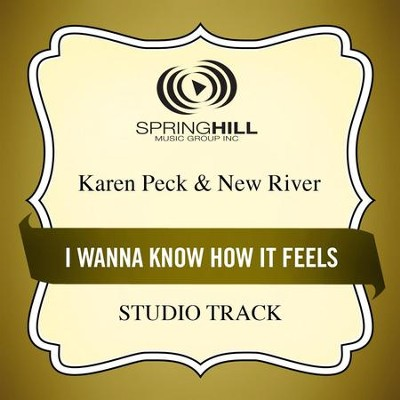 I Wanna Know How It Feels (Medium Key Performance Track Without Background Vocals)  [Music Download] -     By: Karen Peck & New River
