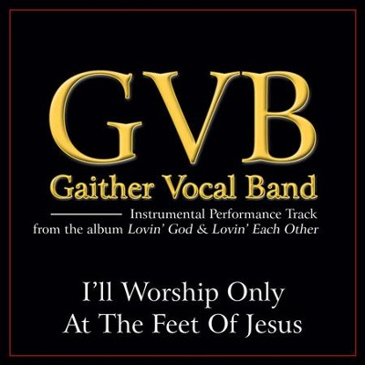 I'll Worship Only At the Feet of Jesus (Low Key Performance Track Without Background Vocals)  [Music Download] -     By: Gaither Vocal Band