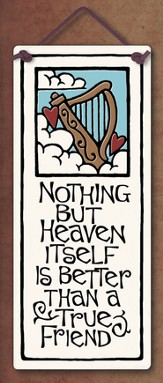 Nothing But Heaven Itself is Better Than a True Friend Plaque