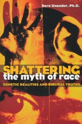 Shattering the Myth of Race: Genetic Realities and  Biblical Truths