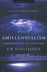 A Case for Amillennialism: Understanding the End Times, Expanded Edition