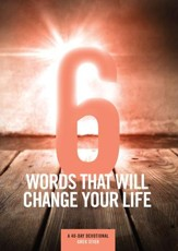 6 Words That Will Change Your Life: A 40-Day Devotional