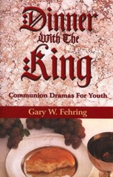 Dinner with the King: Communion Dramas For Youth