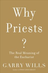 Why Priests?: The Real Meaning of the Eucharist