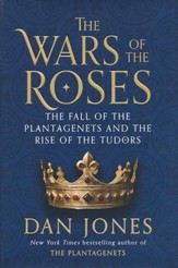 The War of the Roses: The Fall of the Plantagenets and the Rise of the Tudors