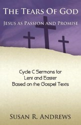 The Tears of God: Jesus as Passion and Promise: Lent/Easter, Cycle C