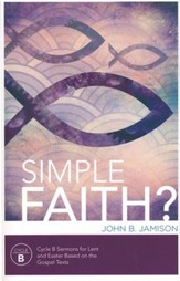 Simple Faith? - Cycle B Sermons For Lent and Easter Based on the Gospel Texts