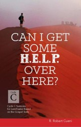 Can I Get Some Help Over Here?: Cycle C Sermons for Lent and Easter Based on the Gospel Texts