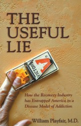 The Useful Lie: How the Recovery Industry Has Entrapped America in a Disease Model of Addiction