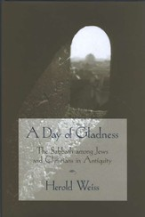 A Day of Gladness: The Sabbath among Jews & Christians in Antiquity