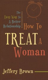 How To Treat A Woman: The Easy Way To A Better Relationship