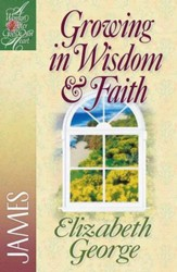 Growing in Wisdom & Faith: James, A Woman After God's Own  Heart Series