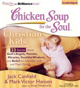 Chicken Soup for the Soul: Christian Kids - 33 Stories About God's Angels, Parents, Miracles, Youthful Wisdom, and Belief for Christian Kids and Their Parents on CD