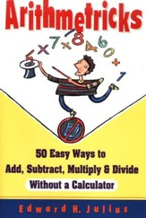 Arithmetricks: 50 Ways to Add, Subtract, Multiply, and Divide Without a Calculator