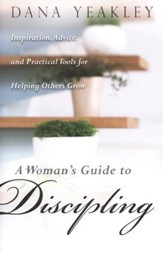 A Woman's Guide to Discipling: Inspiration, Advice, and Practical Tools for Helping Others Grow