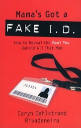 Mama's Got a Fake I.D.: How to Discover the Real You Behind all That Mom