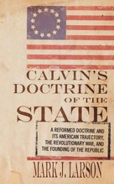 Calvin's Doctrine of the State: A Reformed Doctrine and Its American Trajectory, The Revolutionary War, and the Founding of the Republic