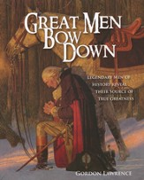 Great Men Bow Down: Legendary Men of History Reveal Their Source of True Greatness