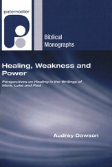 Healing, Weakness, and Power: Perspectives on Healing in the Writings of Mark, Luke, and Paul