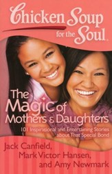 Chicken Soup for the Soul: The Magic of Mothers and Daughters: 101 Inspirational and Entertaining Stories about That Special Bond