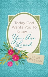 Today God Wants You to Know. . .You Are Loved: