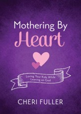 Mothering by Heart: Loving Your Kids While Leaning on God