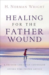 Healing for the Father Wound: A Trusted Christian Counselor Offers Time-Tested Advice - eBook