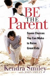 Be the Parent: Seven Choices You can Make to Raise Great Kids - eBook