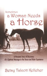 Sometimes a Woman Needs a Horse: A Personal Story of Discovery  of a Spiritual Message in the Horse and Rider Experience