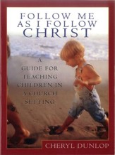 Follow Me As I Follow Christ: A Guide for Teaching Children in a Church Setting - eBook