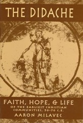 The Didache: Faith, Hope, & Life of the Earliest Christian Communities, 50-70 C.E.