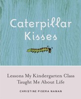 Caterpillar Kisses: Lessons My Kindergarten Class Taught Me About Life - eBook