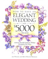 How to Have an Elegant Wedding for $5,000 or Less: Achieving Beautiful Simplicity Without Mortgaging Your Future - eBook