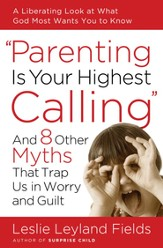 Parenting Is Your Highest Calling: And Eight Other Myths That Trap Us in Worry and Guilt - eBook