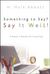 Something to Say? Say it Well!: A Pastor's Manual for Preaching