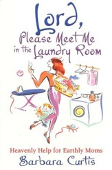 Lord, Please Meet Me in the Laundry Room: Heavenly Help for Earthly Moms
