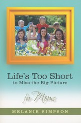 Life's Too Short to Miss the Big Picture: For Moms