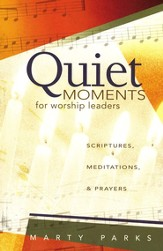 Quiet Moments for Worship Leaders: Scriptures, Meditations, and Prayers