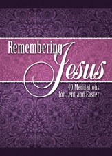 Remembering Jesus: 40 Meditations for Lent & Easter