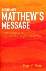 Acting Out Matthew's Message: Lenten Dialogues Exploring the Gospel of Matthew