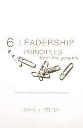 Six Leadership Principles from the Gospels: Getting Things Done in Your Organization