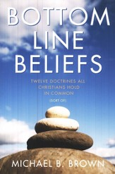 Bottom Line Beliefs: Twelve Doctrines All Christians Hold in Common (Sort of)