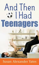 And Then I Had Teenagers: Encouragement for Parents of Teens and Preteens - eBook