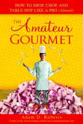 The Amateur Gourmet: How to Shop, Chop, and Table Hop Like a Pro (Almost) - eBook