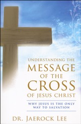 Understanding The Message Of The Cross Of Jesus Christ: Why Jesus Is the Only Way to Salvation