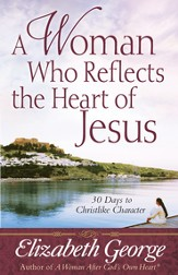 A Woman Who Reflects the Heart of Jesus: 30 Days to Christlike Character - eBook