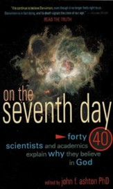 On the Seventh Day: Why the Faith of 40 Scientists Rests in the God of the Bible
