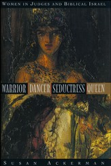 Warrior, Dancer, Seductress, Queen: Women in Judges and Biblical Israel