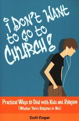 I Don't Want to Go to Church: Practical Ways to Deal with Kids and Religion
