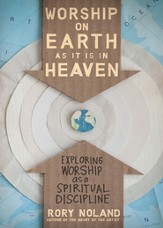 Worship on Earth as It Is in Heaven: Exploring Worship as a Spiritual Discipline - eBook